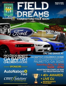"May 14, 2016 Palmetto, Georgia FIELD of DREAMS Car & Motorcycle Show- 9250 Hutchesons Ferry Road 9am -4pm. Brought to you by Tara Mustang Club, AutoNation Ford. & CMIT Solutions. Proceeds benefit GA BAPTIST CHILDREN""S HOME."